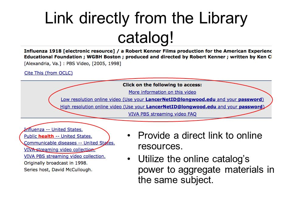 Link directly from the Library catalog! Provide a direct link to online resources. Utilize the online catalogs power to aggregate materials in the sam