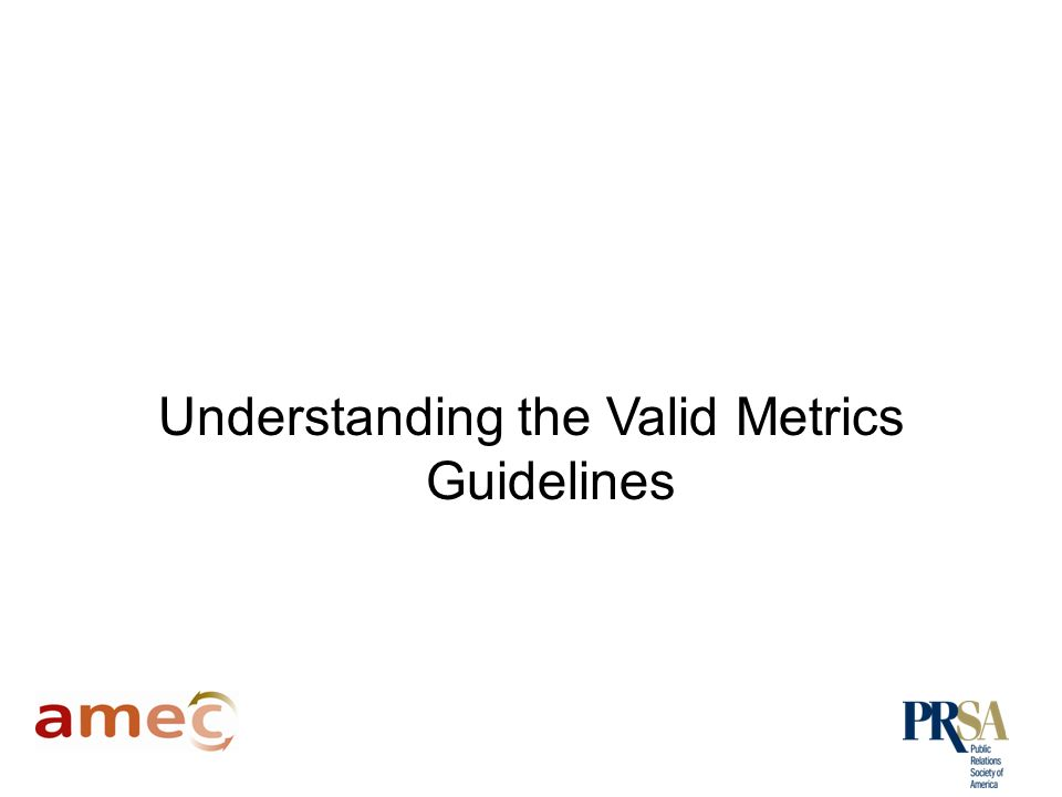 The Valid Metrics Guidelines The Valid Metrics guidelines were developed by an AMEC taskforce following the launch of the Barcelona Principles.