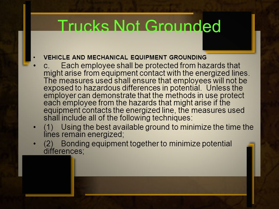 Trucks Not Grounded VEHICLE AND MECHANICAL EQUIPMENT GROUNDING c.Each employee shall be protected from hazards that might arise from equipment contact