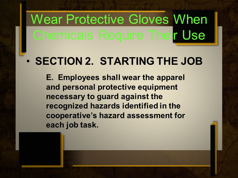 Wear Protective Gloves When Chemicals Require Their Use SECTION 2. STARTING THE JOB E. Employees shall wear the apparel and personal protective equipm