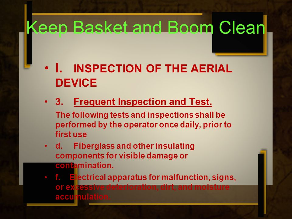 Keep Basket and Boom Clean I. INSPECTION OF THE AERIAL DEVICE 3.Frequent Inspection and Test. The following tests and inspections shall be performed b