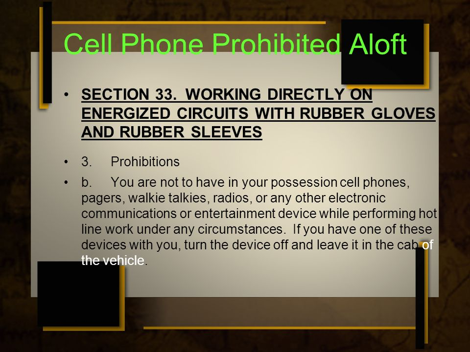 Cell Phone Prohibited Aloft SECTION 33. WORKING DIRECTLY ON ENERGIZED CIRCUITS WITH RUBBER GLOVES AND RUBBER SLEEVES 3.Prohibitions b.You are not to h