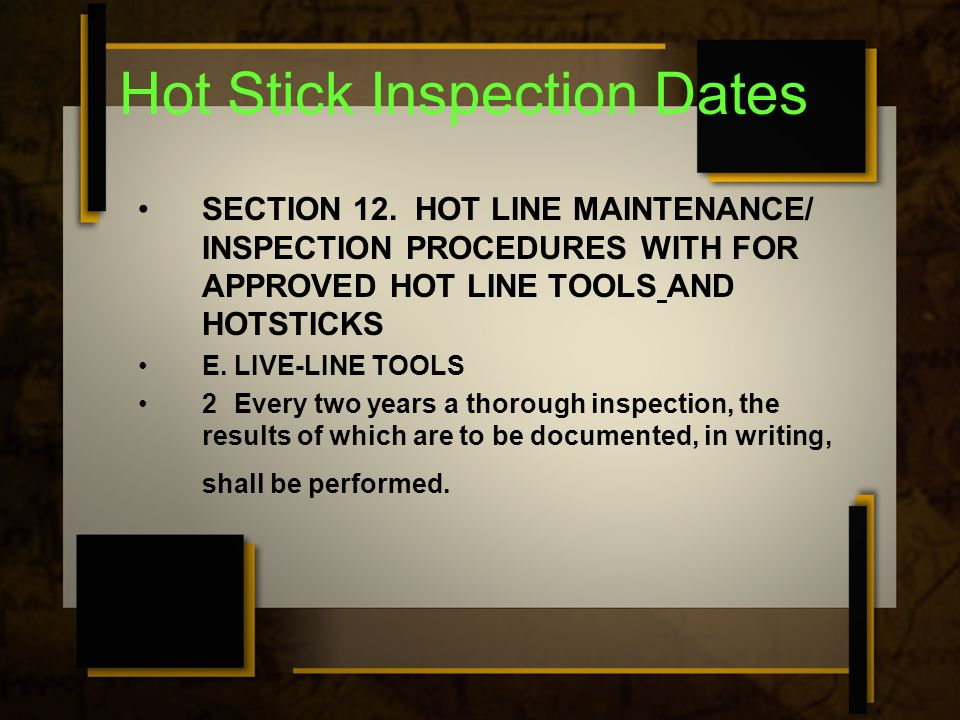 Hot Stick Inspection Dates SECTION 12. HOT LINE MAINTENANCE/ INSPECTION PROCEDURES WITH FOR APPROVED HOT LINE TOOLS AND HOTSTICKS E.LIVE-LINE TOOLS 2E