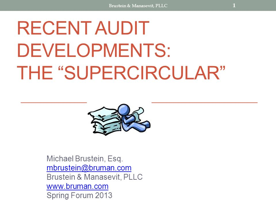 RECENT AUDIT DEVELOPMENTS: THE SUPERCIRCULAR Michael Brustein, Esq. mbrustein@bruman.com Brustein & Manasevit, PLLC www.bruman.com Spring Forum 2013 1