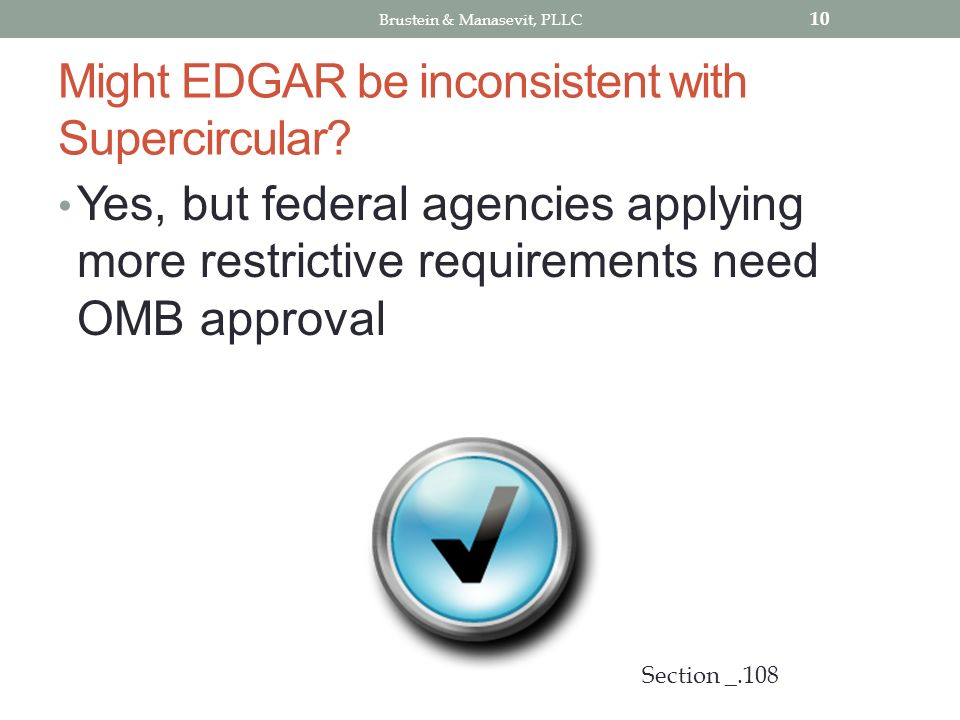 Might EDGAR be inconsistent with Supercircular? Yes, but federal agencies applying more restrictive requirements need OMB approval 10 Section _.108 Br