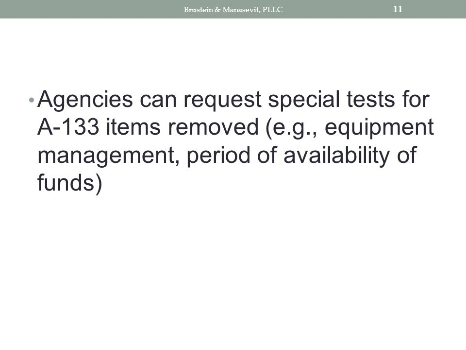 Agencies can request special tests for A-133 items removed (e.g., equipment management, period of availability of funds) 11 Brustein & Manasevit, PLLC