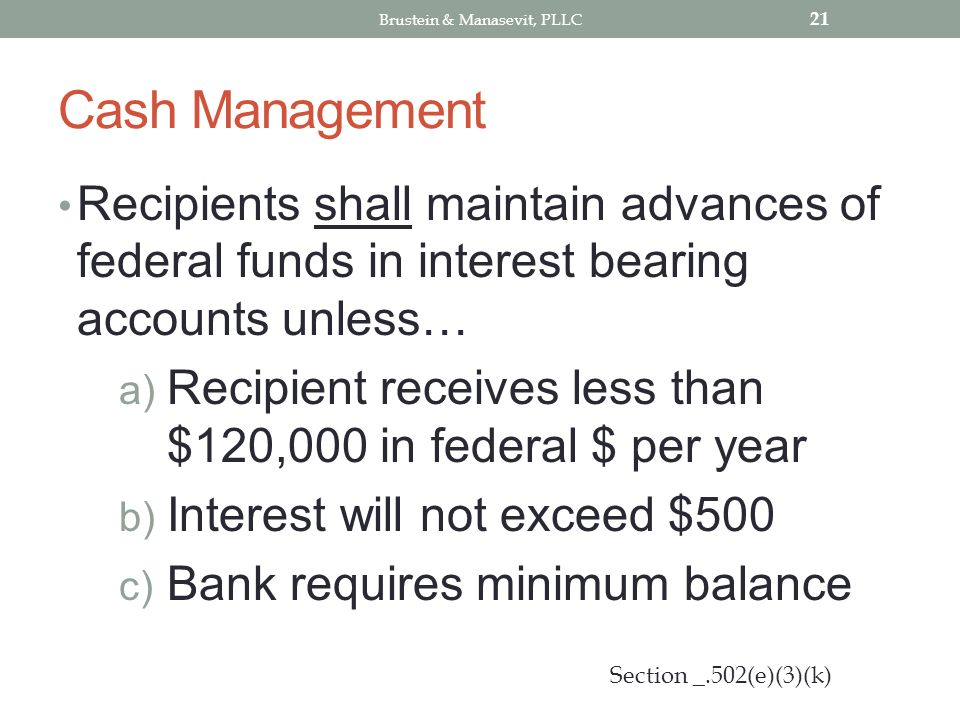 Cash Management Recipients shall maintain advances of federal funds in interest bearing accounts unless… a) Recipient receives less than $120,000 in f