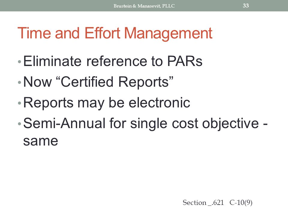 Time and Effort Management Eliminate reference to PARs Now Certified Reports Reports may be electronic Semi-Annual for single cost objective - same 33 Section _.621 C-10(9) Brustein & Manasevit, PLLC