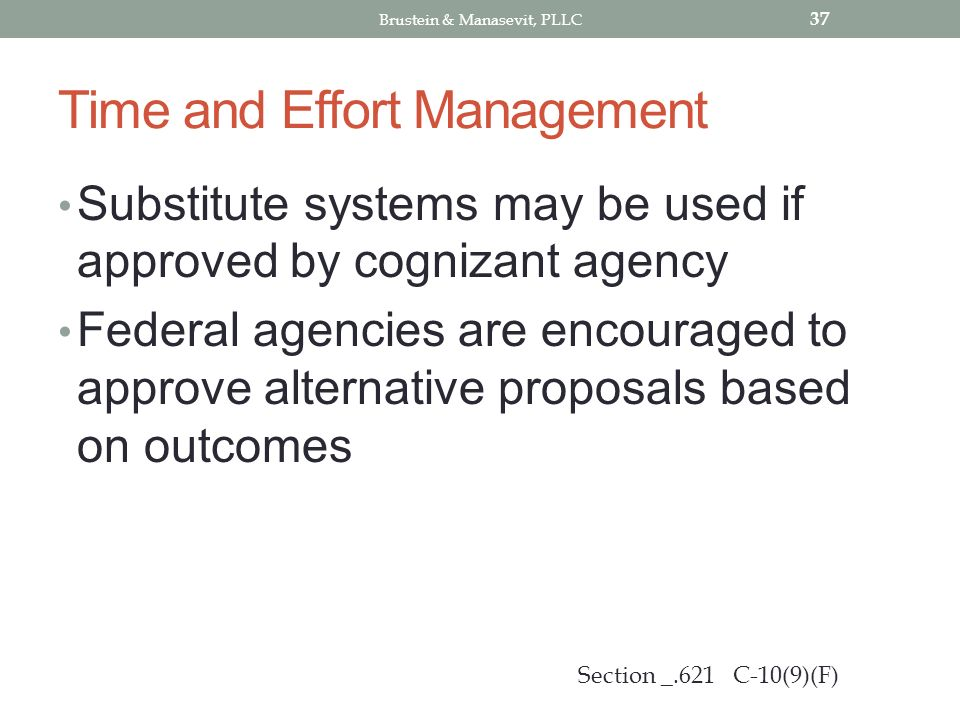 Time and Effort Management Substitute systems may be used if approved by cognizant agency Federal agencies are encouraged to approve alternative proposals based on outcomes 37 Section _.621 C-10(9)(F) Brustein & Manasevit, PLLC