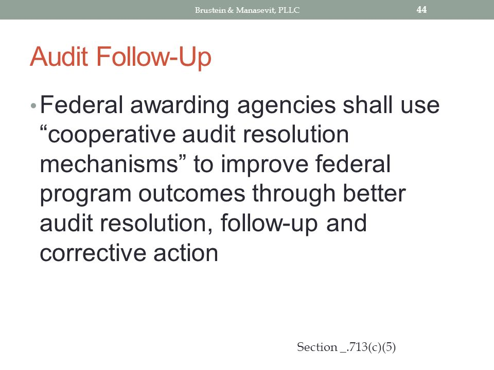 Audit Follow-Up Federal awarding agencies shall use cooperative audit resolution mechanisms to improve federal program outcomes through better audit resolution, follow-up and corrective action 44 Section _.713(c)(5) Brustein & Manasevit, PLLC