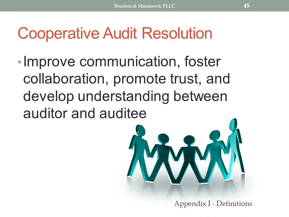 Cooperative Audit Resolution Improve communication, foster collaboration, promote trust, and develop understanding between auditor and auditee 45 Appendix I - Definitions Brustein & Manasevit, PLLC