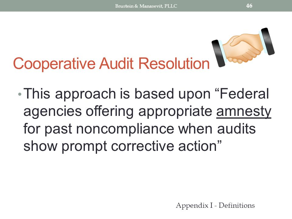 Cooperative Audit Resolution This approach is based upon Federal agencies offering appropriate amnesty for past noncompliance when audits show prompt corrective action 46 Appendix I - Definitions Brustein & Manasevit, PLLC