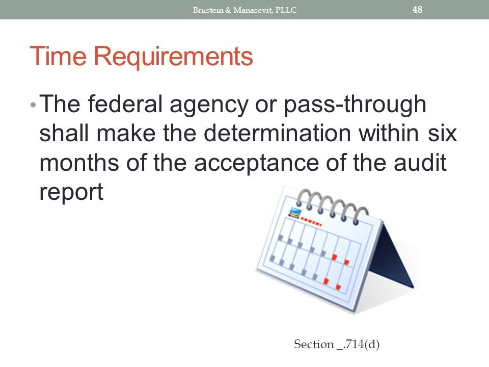 Time Requirements The federal agency or pass-through shall make the determination within six months of the acceptance of the audit report 48 Section _.714(d) Brustein & Manasevit, PLLC