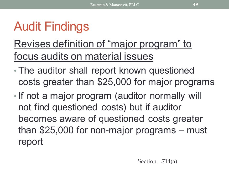 Audit Findings Revises definition of major program to focus audits on material issues The auditor shall report known questioned costs greater than $25