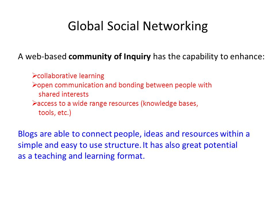 Global Social Networking A web-based community of Inquiry has the capability to enhance: collaborative learning open communication and bonding between