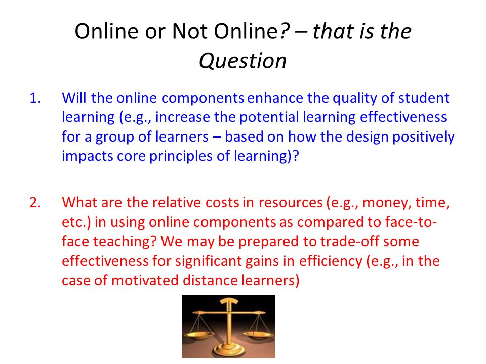 Online or Not Online? – that is the Question 1.Will the online components enhance the quality of student learning (e.g., increase the potential learni
