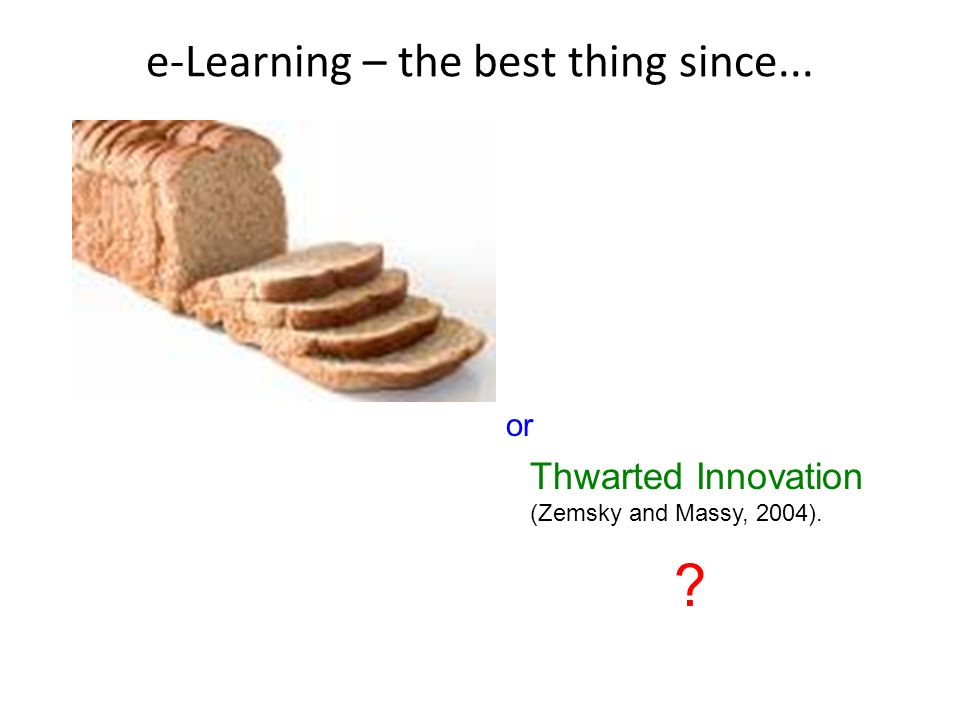 e-Learning – the best thing since... ? Thwarted Innovation (Zemsky and Massy, 2004). or