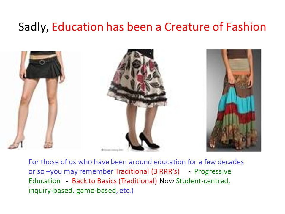 Sadly, Education has been a Creature of Fashion For those of us who have been around education for a few decades or so –you may remember Traditional (