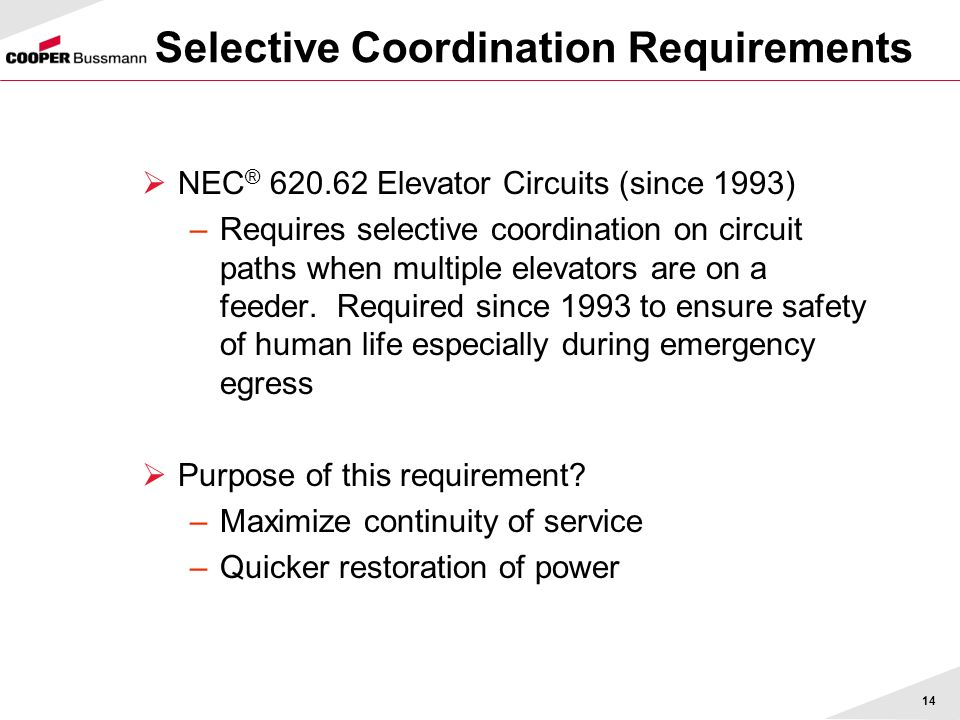 14 NEC ® 620.62 Elevator Circuits (since 1993) –Requires selective coordination on circuit paths when multiple elevators are on a feeder. Required sin