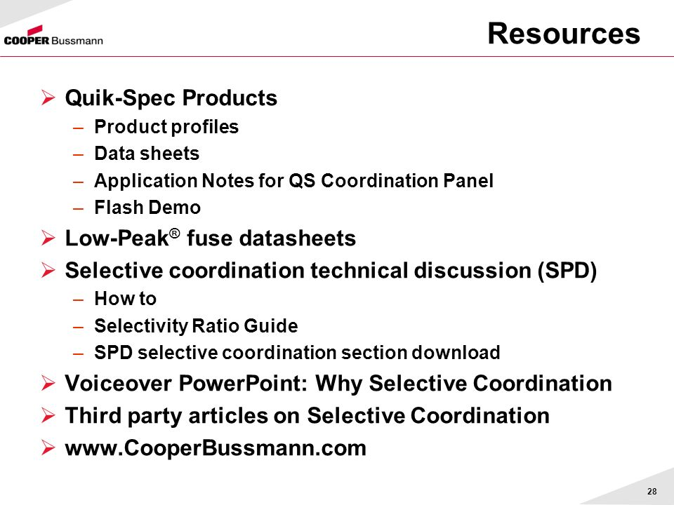28 Resources Quik-Spec Products –Product profiles –Data sheets –Application Notes for QS Coordination Panel –Flash Demo Low-Peak ® fuse datasheets Sel