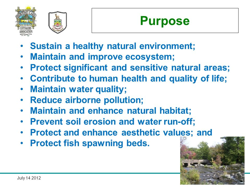 July Purpose Sustain a healthy natural environment; Maintain and improve ecosystem; Protect significant and sensitive natural areas; Contribute to human health and quality of life; Maintain water quality; Reduce airborne pollution; Maintain and enhance natural habitat; Prevent soil erosion and water run-off; Protect and enhance aesthetic values; and Protect fish spawning beds.