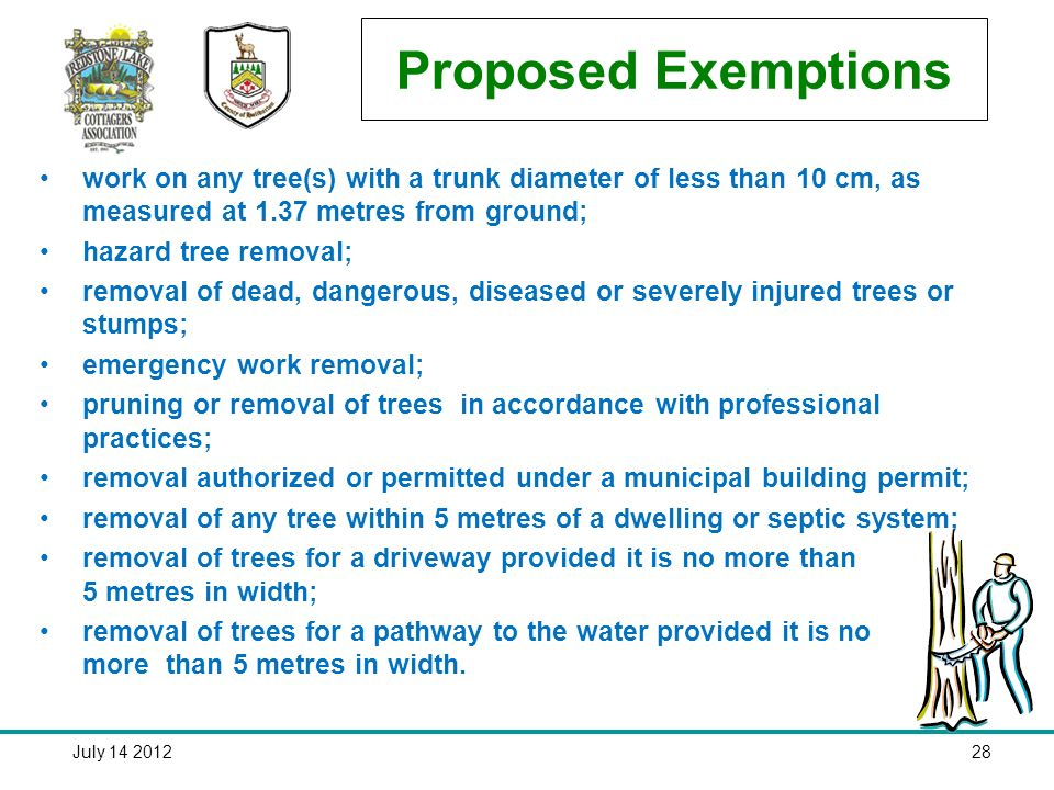 July Proposed Exemptions work on any tree(s) with a trunk diameter of less than 10 cm, as measured at 1.37 metres from ground; hazard tree removal; removal of dead, dangerous, diseased or severely injured trees or stumps; emergency work removal; pruning or removal of trees in accordance with professional practices; removal authorized or permitted under a municipal building permit; removal of any tree within 5 metres of a dwelling or septic system; removal of trees for a driveway provided it is no more than 5 metres in width; removal of trees for a pathway to the water provided it is no more than 5 metres in width.