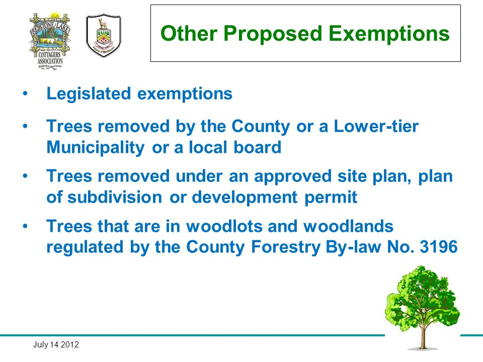 July 14 201229 Other Proposed Exemptions Legislated exemptions Trees removed by the County or a Lower-tier Municipality or a local board Trees removed under an approved site plan, plan of subdivision or development permit Trees that are in woodlots and woodlands regulated by the County Forestry By-law No.