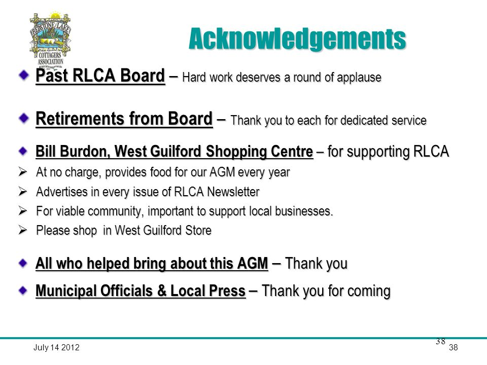 July 14 201238 Acknowledgements Past RLCA Board – Hard work deserves a round of applause Retirements from Board – Thank you to each for dedicated service Bill Burdon, West Guilford Shopping Centre – for supporting RLCA At no charge, provides food for our AGM every year At no charge, provides food for our AGM every year Advertises in every issue of RLCA Newsletter Advertises in every issue of RLCA Newsletter For viable community, important to support local businesses.