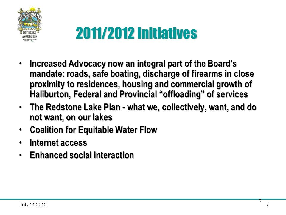 July /2012 Initiatives Increased Advocacy now an integral part of the Boards mandate: roads, safe boating, discharge of firearms in close proximity to residences, housing and commercial growth of Haliburton, Federal and Provincial offloading of services Increased Advocacy now an integral part of the Boards mandate: roads, safe boating, discharge of firearms in close proximity to residences, housing and commercial growth of Haliburton, Federal and Provincial offloading of services The Redstone Lake Plan - what we, collectively, want, and do not want, on our lakes The Redstone Lake Plan - what we, collectively, want, and do not want, on our lakes Coalition for Equitable Water Flow Coalition for Equitable Water Flow Internet access Internet access Enhanced social interaction Enhanced social interaction