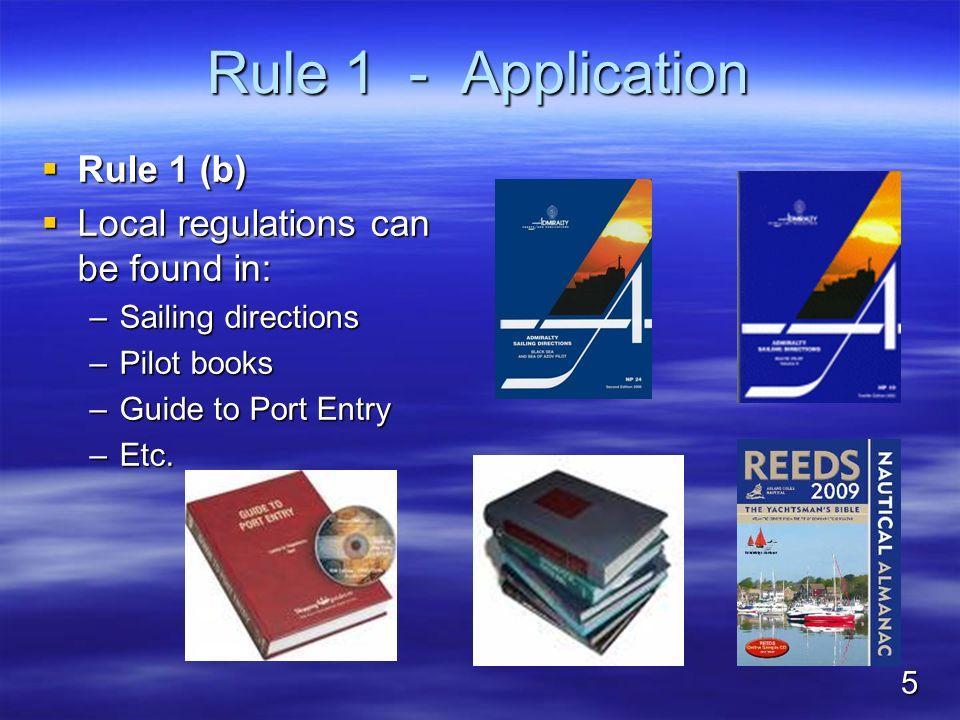 Rule 1 - Application Rule 1 (b) Rule 1 (b) Local regulations can be found in: Local regulations can be found in: –Sailing directions –Pilot books –Gui