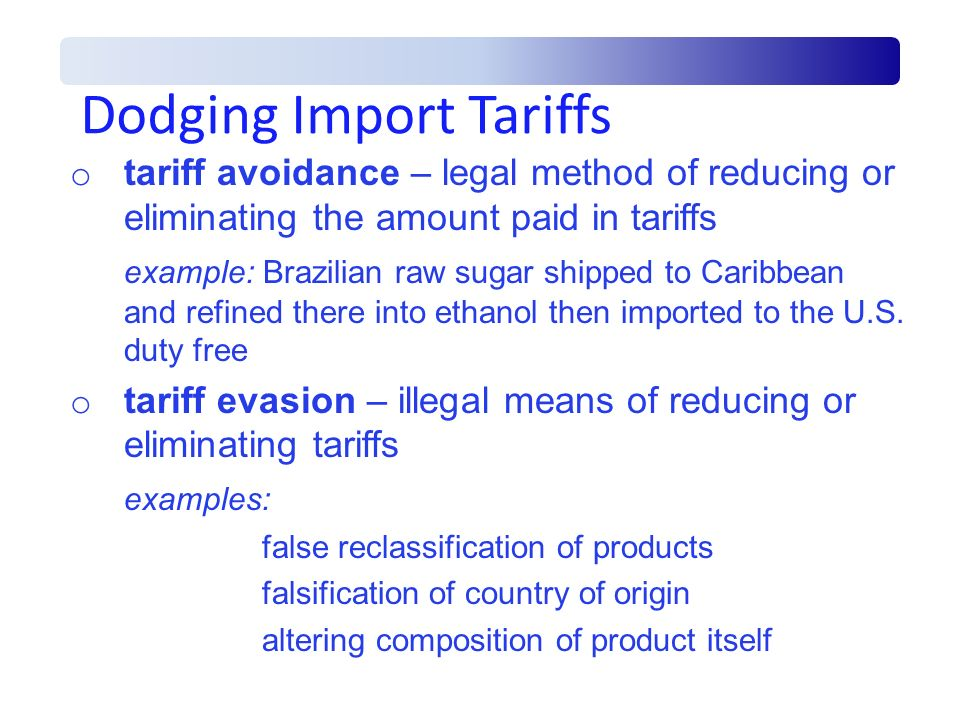 Dodging Import Tariffs o tariff avoidance – legal method of reducing or eliminating the amount paid in tariffs example: Brazilian raw sugar shipped to