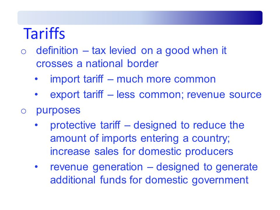 Tariffs o definition – tax levied on a good when it crosses a national border import tariff – much more common export tariff – less common; revenue so