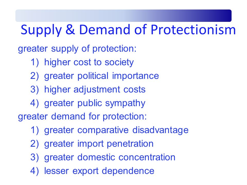 Supply & Demand of Protectionism greater supply of protection: 1)higher cost to society 2)greater political importance 3)higher adjustment costs 4)gre
