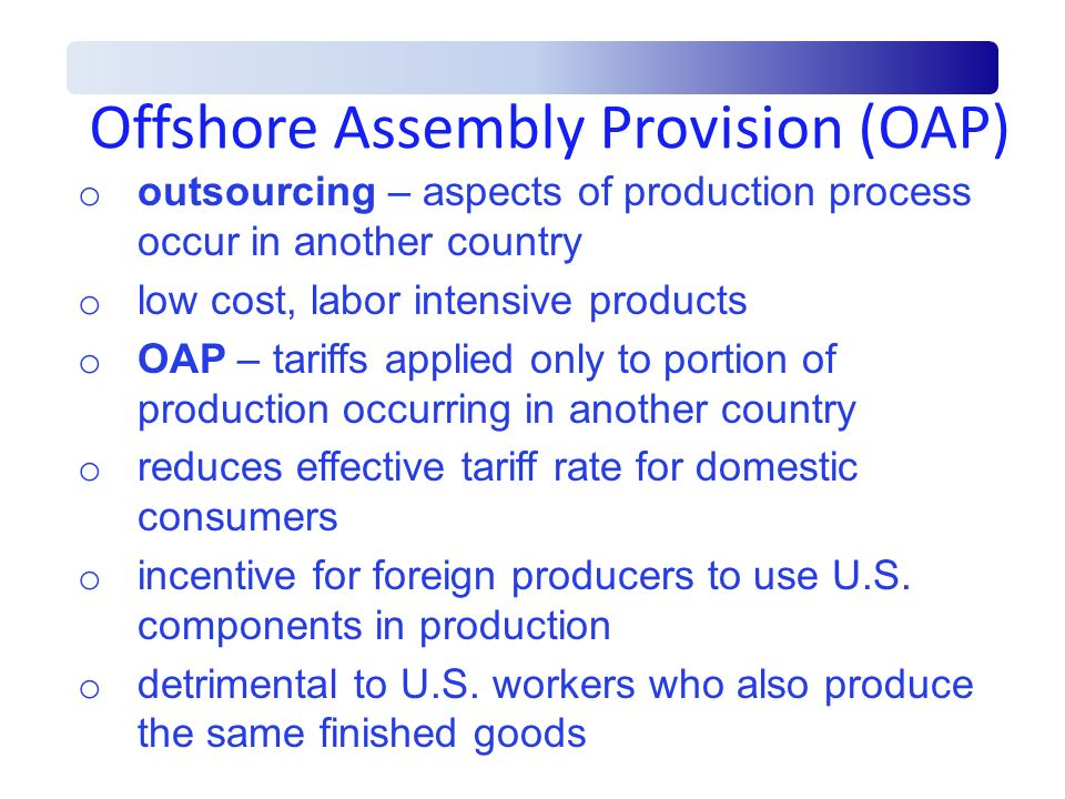 Offshore Assembly Provision (OAP) o outsourcing – aspects of production process occur in another country o low cost, labor intensive products o OAP –