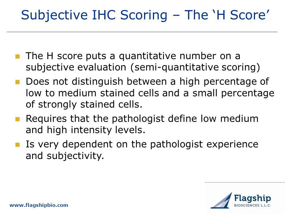 www.flagshipbio.com Subjective IHC Scoring – The H Score The H score puts a quantitative number on a subjective evaluation (semi-quantitative scoring)