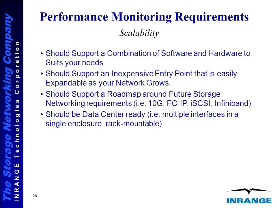 The Storage Networking Company I N R A N G E T e c h n o l o g I e s C o r p o r a t I o n 28 Performance Monitoring Requirements Scalability Should Support a Combination of Software and Hardware to Suits your needs.