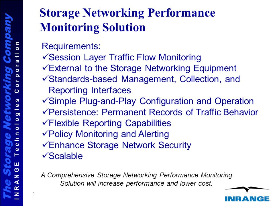 The Storage Networking Company I N R A N G E T e c h n o l o g I e s C o r p o r a t I o n 3 Storage Networking Performance Monitoring Solution Requirements: Session Layer Traffic Flow Monitoring External to the Storage Networking Equipment Standards-based Management, Collection, and Reporting Interfaces Simple Plug-and-Play Configuration and Operation Persistence: Permanent Records of Traffic Behavior Flexible Reporting Capabilities Policy Monitoring and Alerting Enhance Storage Network Security Scalable A Comprehensive Storage Networking Performance Monitoring Solution will increase performance and lower cost.