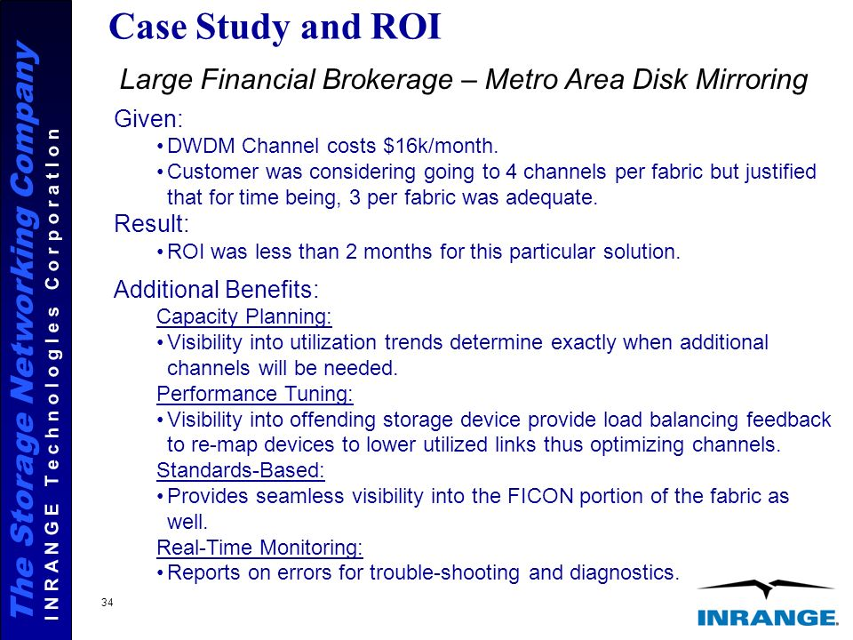 The Storage Networking Company I N R A N G E T e c h n o l o g I e s C o r p o r a t I o n 34 Case Study and ROI Large Financial Brokerage – Metro Area Disk Mirroring Given: DWDM Channel costs $16k/month.