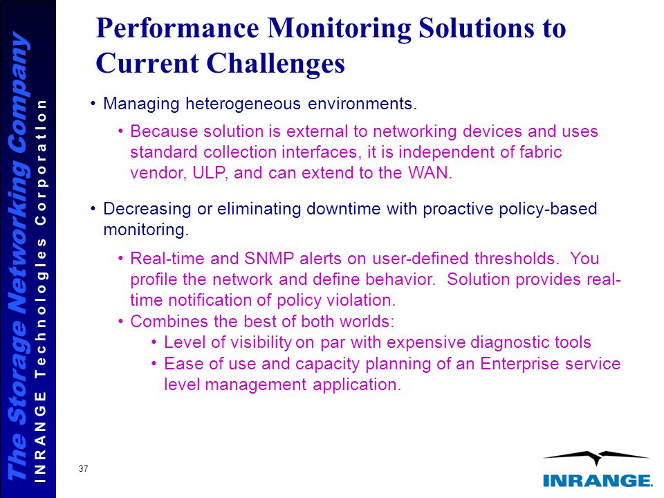 The Storage Networking Company I N R A N G E T e c h n o l o g I e s C o r p o r a t I o n 37 Performance Monitoring Solutions to Current Challenges Managing heterogeneous environments.
