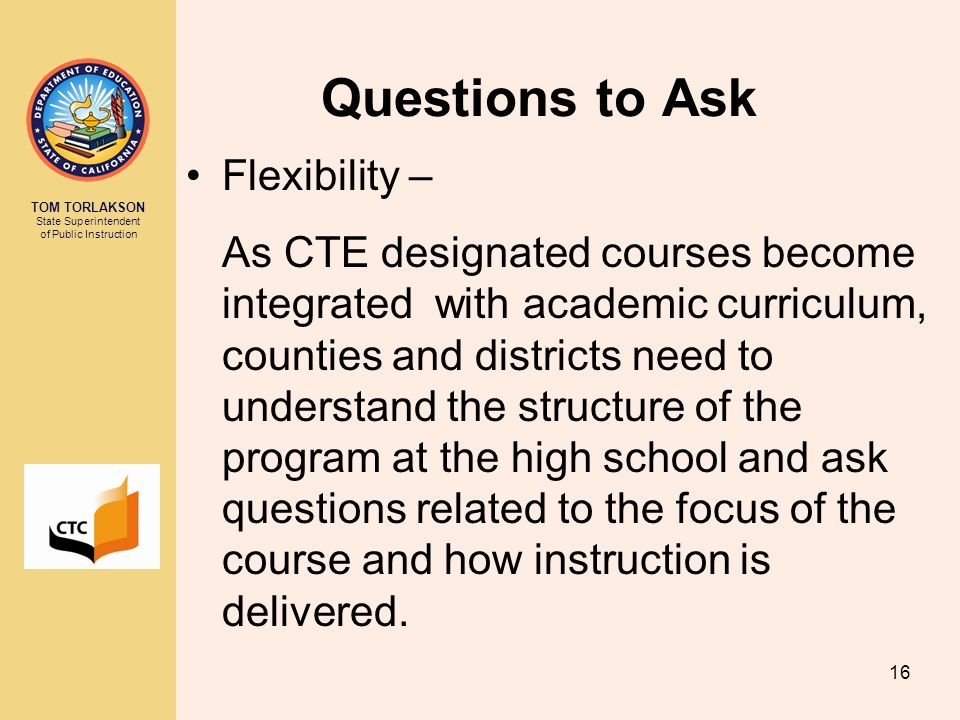 TOM TORLAKSON State Superintendent of Public Instruction 16 Questions to Ask Flexibility – As CTE designated courses become integrated with academic c