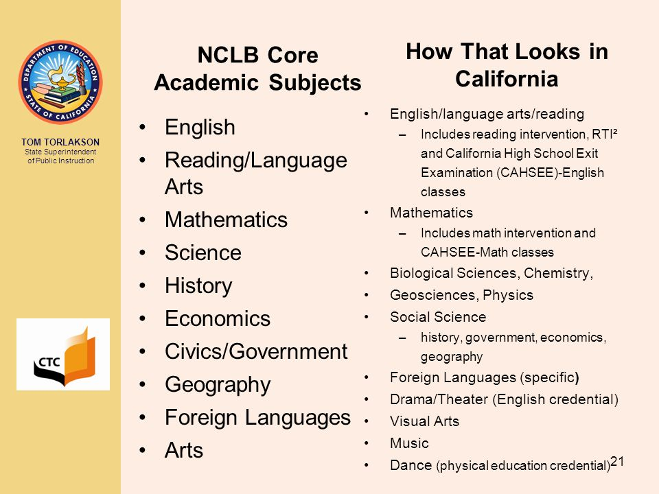 TOM TORLAKSON State Superintendent of Public Instruction 21 NCLB Core Academic Subjects English Reading/Language Arts Mathematics Science History Econ