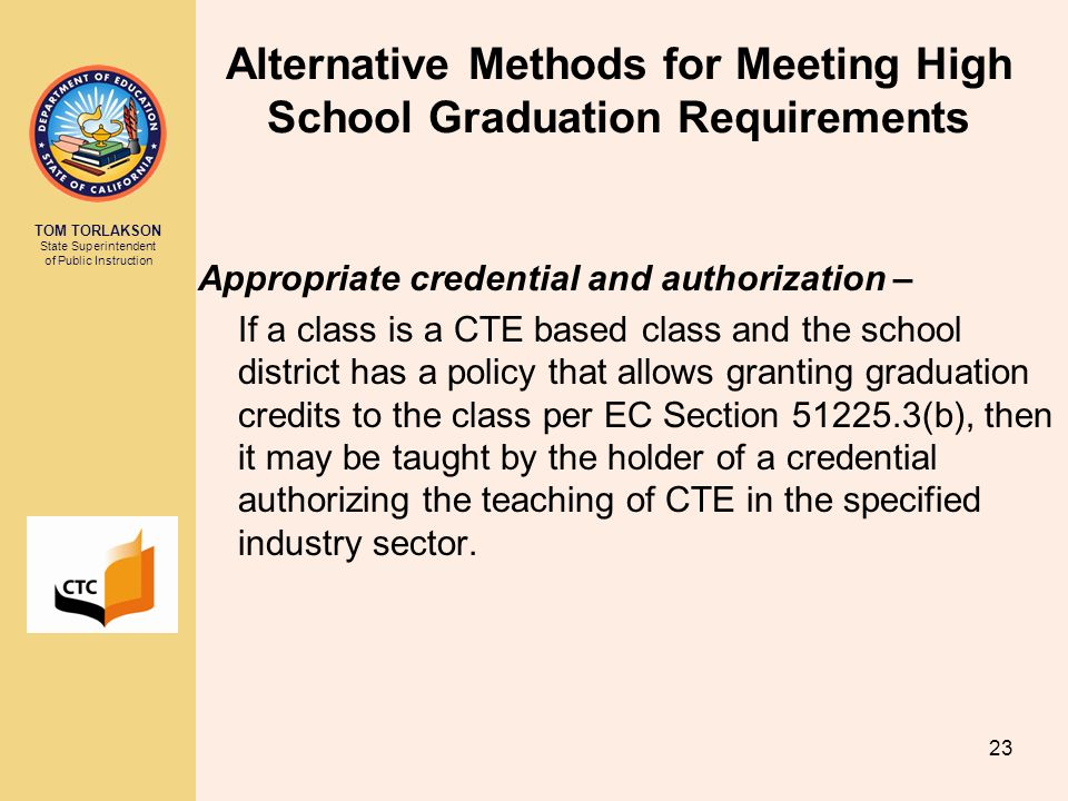 TOM TORLAKSON State Superintendent of Public Instruction 23 Alternative Methods for Meeting High School Graduation Requirements Appropriate credential