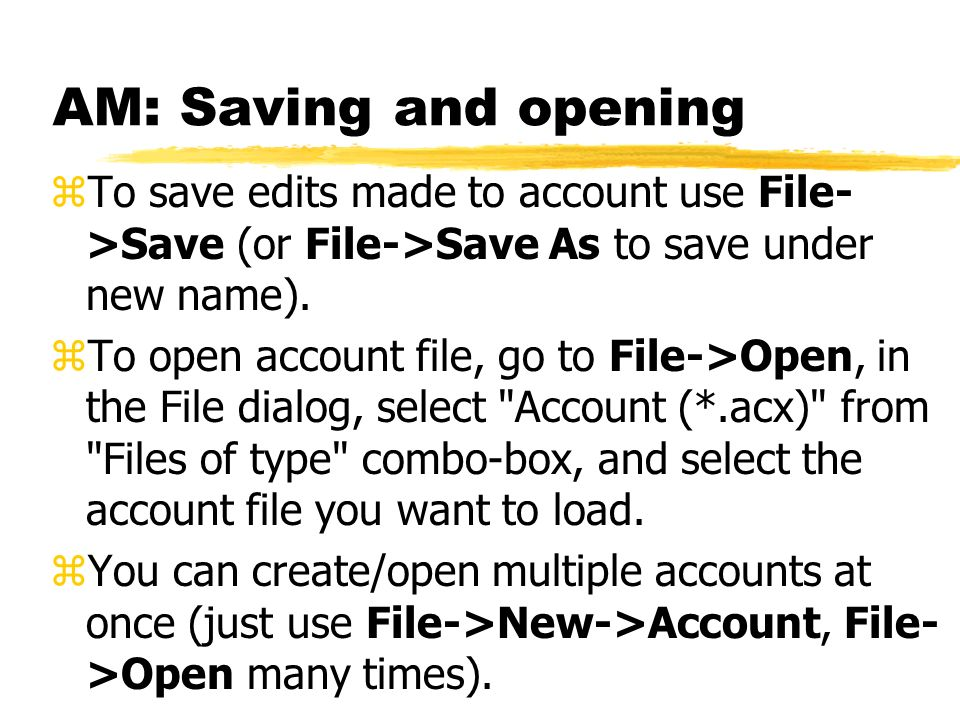 AM: Saving and opening zTo save edits made to account use File- >Save (or File->Save As to save under new name). zTo open account file, go to File->Op