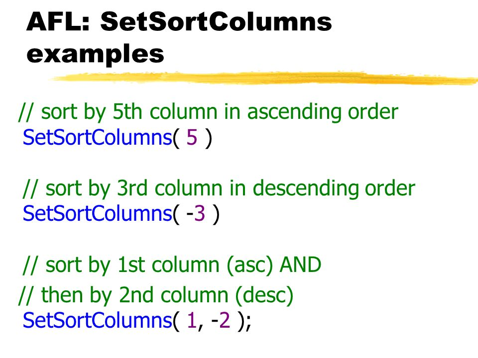 AFL: SetSortColumns examples // sort by 5th column in ascending order SetSortColumns( 5 ) // sort by 3rd column in descending order SetSortColumns( -3