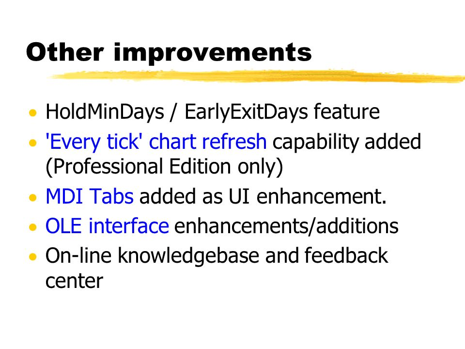 Other improvements HoldMinDays / EarlyExitDays feature 'Every tick' chart refresh capability added (Professional Edition only) MDI Tabs added as UI en