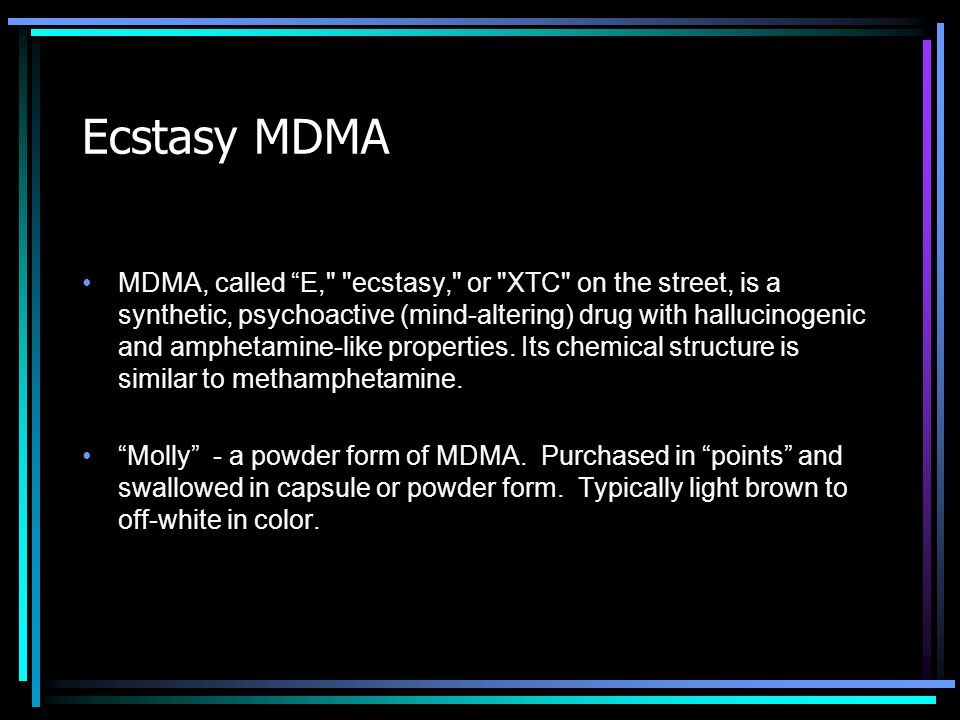 MDMA, called E, ecstasy, or XTC on the street, is a synthetic, psychoactive (mind-altering) drug with hallucinogenic and amphetamine-like properties.