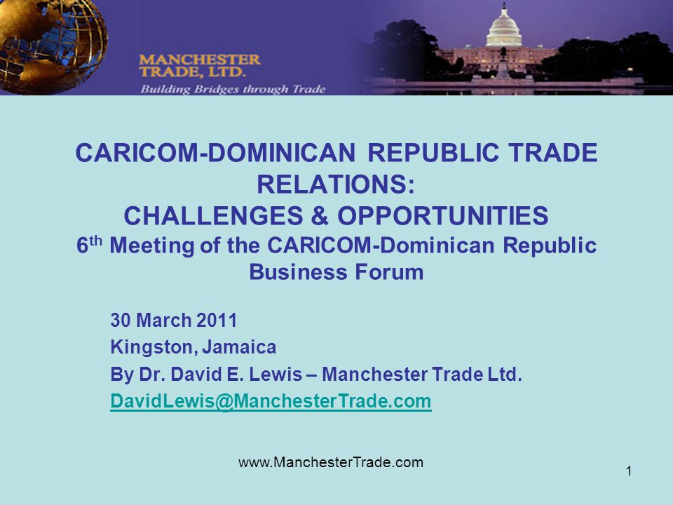www.ManchesterTrade.com 1 CARICOM-DOMINICAN REPUBLIC TRADE RELATIONS: CHALLENGES & OPPORTUNITIES 6 th Meeting of the CARICOM-Dominican Republic Business Forum 30 March 2011 Kingston, Jamaica By Dr.