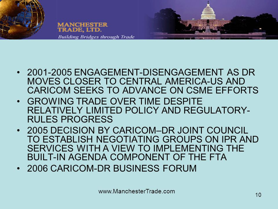 www.ManchesterTrade.com 10 2001-2005 ENGAGEMENT-DISENGAGEMENT AS DR MOVES CLOSER TO CENTRAL AMERICA-US AND CARICOM SEEKS TO ADVANCE ON CSME EFFORTS GROWING TRADE OVER TIME DESPITE RELATIVELY LIMITED POLICY AND REGULATORY- RULES PROGRESS 2005 DECISION BY CARICOM–DR JOINT COUNCIL TO ESTABLISH NEGOTIATING GROUPS ON IPR AND SERVICES WITH A VIEW TO IMPLEMENTING THE BUILT-IN AGENDA COMPONENT OF THE FTA 2006 CARICOM-DR BUSINESS FORUM
