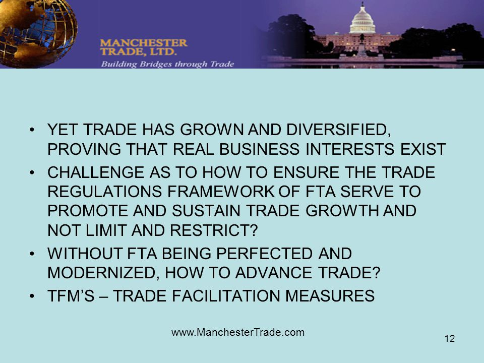 www.ManchesterTrade.com 12 YET TRADE HAS GROWN AND DIVERSIFIED, PROVING THAT REAL BUSINESS INTERESTS EXIST CHALLENGE AS TO HOW TO ENSURE THE TRADE REGULATIONS FRAMEWORK OF FTA SERVE TO PROMOTE AND SUSTAIN TRADE GROWTH AND NOT LIMIT AND RESTRICT.