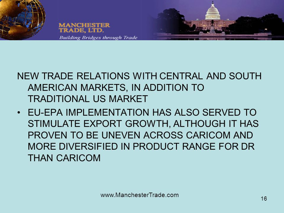 www.ManchesterTrade.com 16 NEW TRADE RELATIONS WITH CENTRAL AND SOUTH AMERICAN MARKETS, IN ADDITION TO TRADITIONAL US MARKET EU-EPA IMPLEMENTATION HAS ALSO SERVED TO STIMULATE EXPORT GROWTH, ALTHOUGH IT HAS PROVEN TO BE UNEVEN ACROSS CARICOM AND MORE DIVERSIFIED IN PRODUCT RANGE FOR DR THAN CARICOM